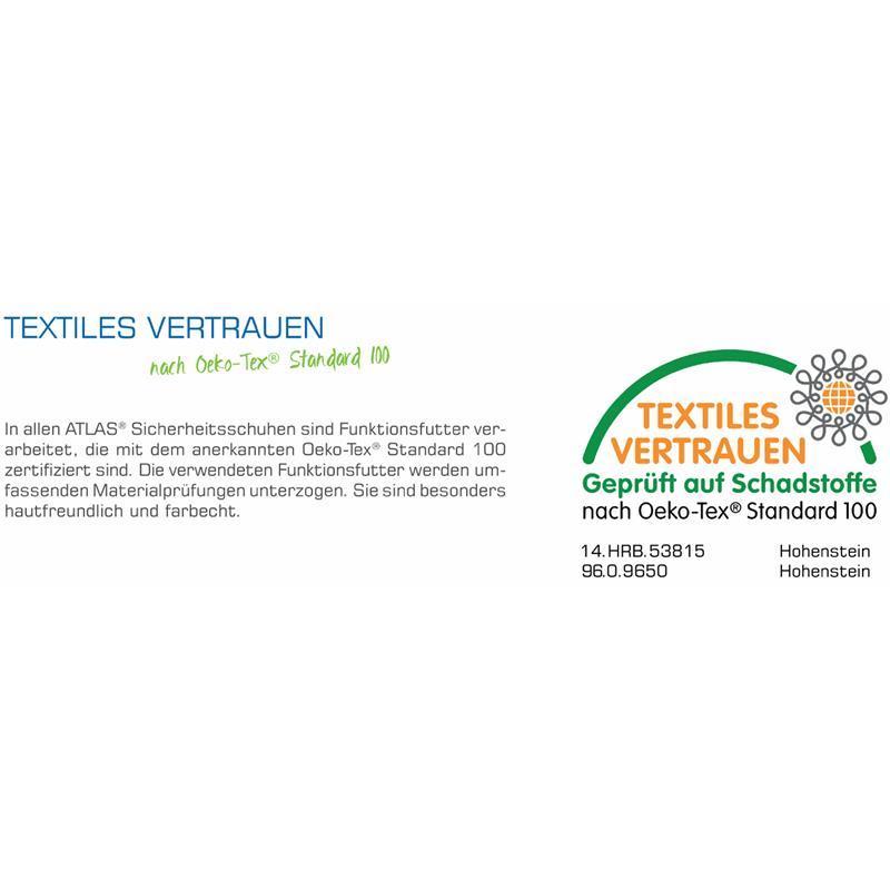 Textiles Vertrauen - nach Oeko-Tex® Standard 100: In allen ATLAS® Sicherheitsschuhen sind Funktionsfutter verarbeitet, die mit dem anerkannten Oeko-Tex® Standard 100 zertifiziert sind (14.HRB.53815 Hohenstein, 96.0.9650 Hohenstein). Die verwendeten Funktionsfutter werden umfassenden Materialprüfungen unterzogen. Sie sind besonders hautfreundlich und farbecht.